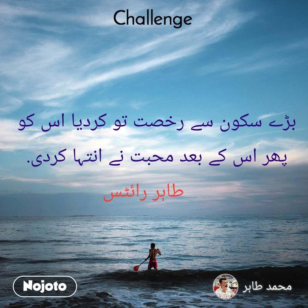 Challenge بڑے سکون سے رخصت تو کردیا اس کو   پھر اس کے بعد محبت نے انتہا کردی.       طاہر رائٹس