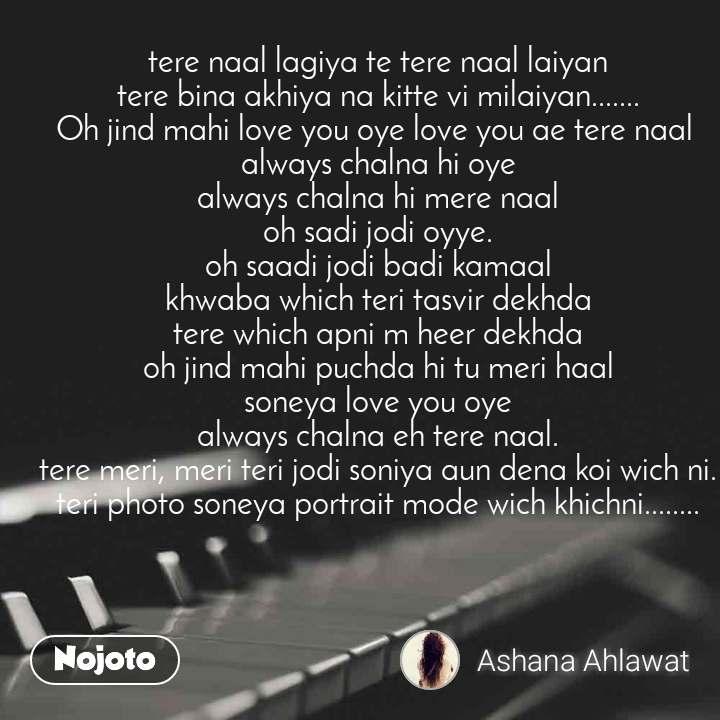tere naal lagiya te tere naal laiyan tere bina akhiya na kitte vi milaiyan....... Oh jind mahi love you oye love you ae tere naal  always chalna hi oye always chalna hi mere naal oh sadi jodi oyye. oh saadi jodi badi kamaal khwaba which teri tasvir dekhda tere which apni m heer dekhda oh jind mahi puchda hi tu meri haal soneya love you oye always chalna eh tere naal. tere meri, meri teri jodi soniya aun dena koi wich ni. teri photo soneya portrait mode wich khichni........