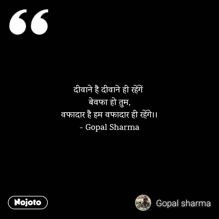 दीवाने है दीवाने ही रहेंगें  बेवफा हो तुम, वफादार है हम वफादार ही रहेंगे।। - Gopal Sharma