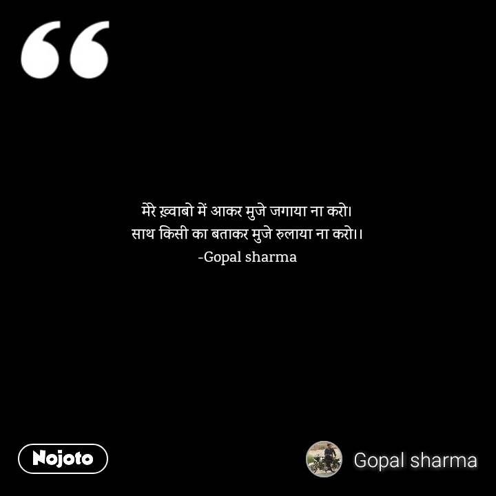 मेरे ख़्वाबो में आकर मुजे जगाया ना करो। साथ किसी का बताकर मुजे रुलाया ना करो।। -Gopal sharma