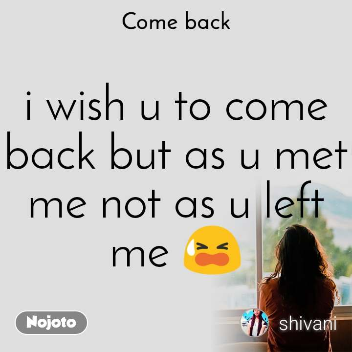 Come back i wish u to come back but as u met me not as u left me 😫
