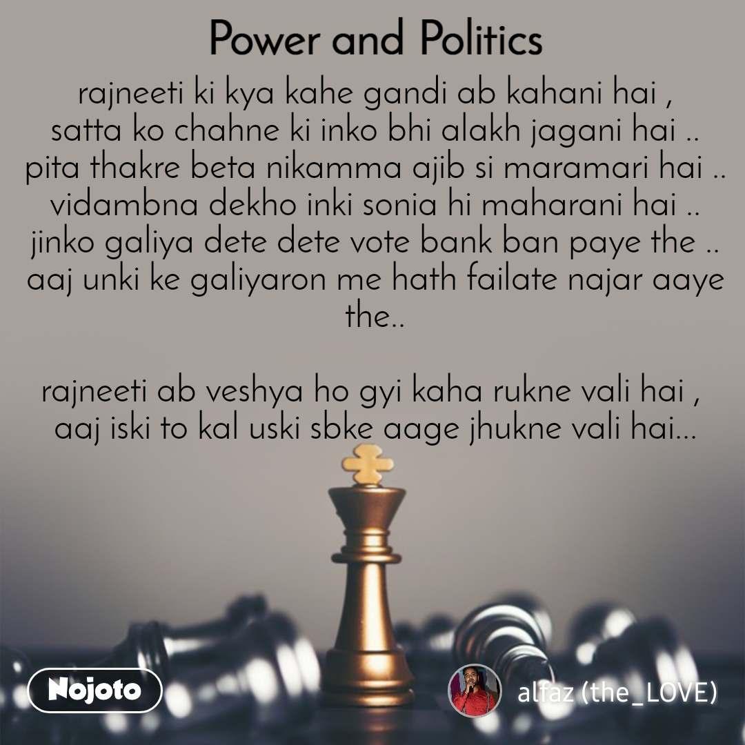 Power and Politics rajneeti ki kya kahe gandi ab kahani hai , satta ko chahne ki inko bhi alakh jagani hai .. pita thakre beta nikamma ajib si maramari hai .. vidambna dekho inki sonia hi maharani hai .. jinko galiya dete dete vote bank ban paye the .. aaj unki ke galiyaron me hath failate najar aaye the..  rajneeti ab veshya ho gyi kaha rukne vali hai ,  aaj iski to kal uski sbke aage jhukne vali hai...