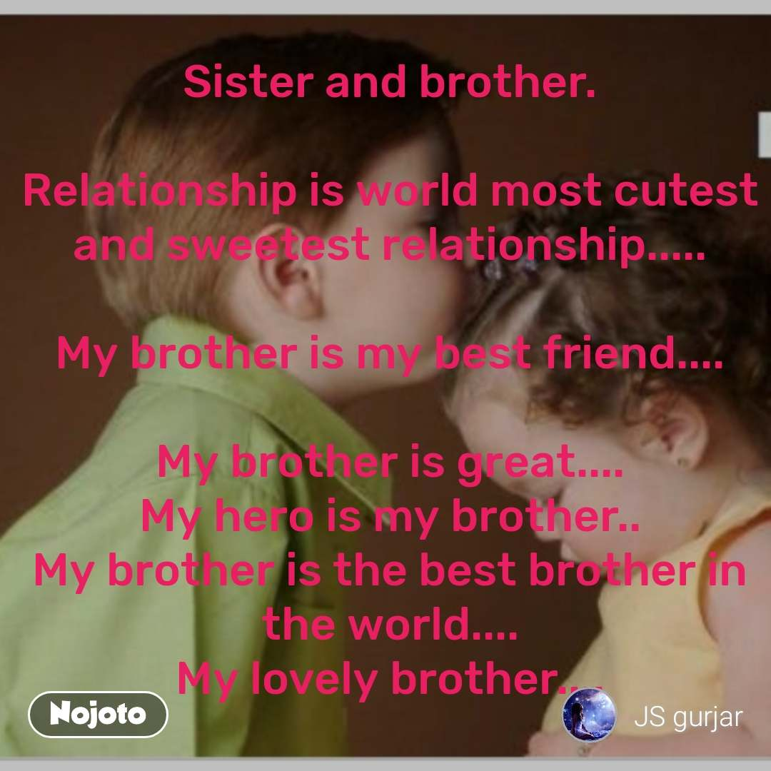 Sister and brother.  Relationship is world most cutest and sweetest relationship.....  My brother is my best friend....  My brother is great.... My hero is my brother.. My brother is the best brother in the world.... My lovely brother....
