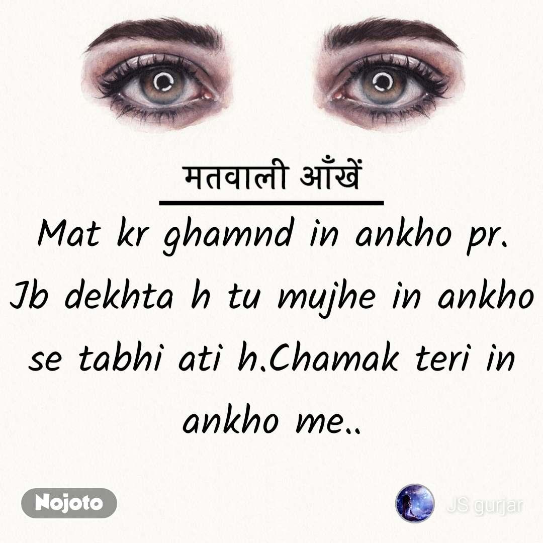 मतवाली आँखें Mat kr ghamnd in ankho pr. Jb dekhta h tu mujhe in ankho se tabhi ati h.Chamak teri in ankho me..