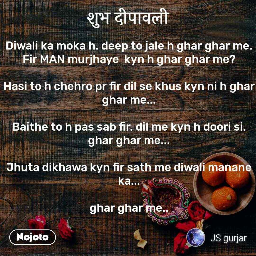 शुभ दीपावली Diwali ka moka h. deep to jale h ghar ghar me. Fir MAN murjhaye  kyn h ghar ghar me?  Hasi to h chehro pr fir dil se khus kyn ni h ghar ghar me...  Baithe to h pas sab fir. dil me kyn h doori si. ghar ghar me...  Jhuta dikhawa kyn fir sath me diwali manane ka...  ghar ghar me..