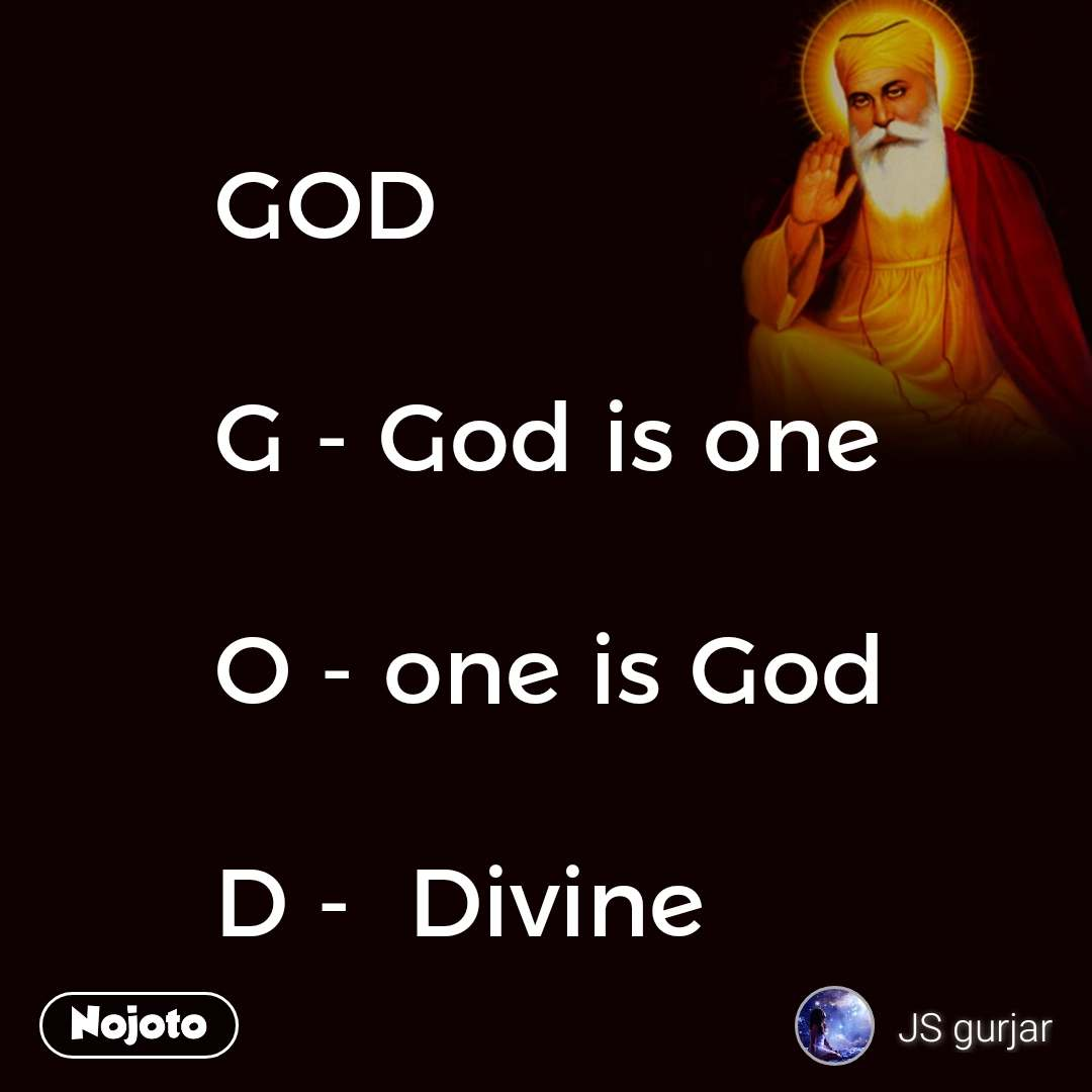 GOD   G - God is one  O - one is God  D -  Divine
