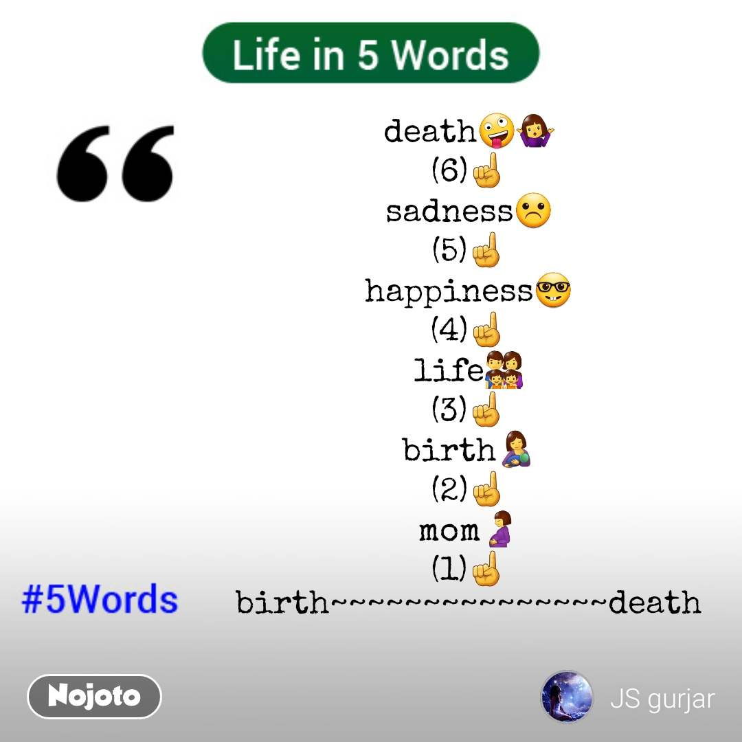 Life in 5 Words death🤪🤷 (6)☝️ sadness☹️ (5)☝️ happiness🤓 (4)☝️ life👨‍👩‍👧‍👧 (3)☝️ birth🤱 (2)☝️ mom🤰 (1)☝️ birth~~~~~~~~~~~~~~~death