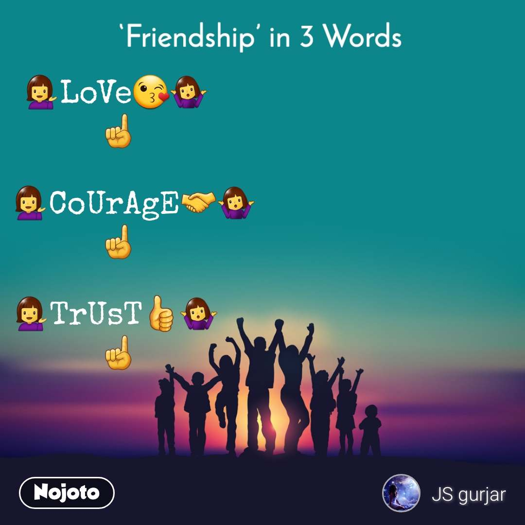 Friendship in 3 Words  💁LoVe😘🤷  ☝️     💁CoUrAgE🤝🤷 ☝️  💁TrUsT👍🤷  ☝️