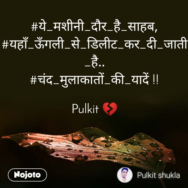 #ये_मशीनी_दौर_है_साहब, #यहाँ_ऊँगली_से_डिलीट_कर_दी_जाती_है.. #चंद_मुलाकातों_की_यादें !!  Pulkit 💔