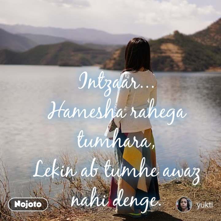 A writer is blessed because Intzaar... Hamesha rahega tumhara, Lekin ab tumhe awaz nahi denge.