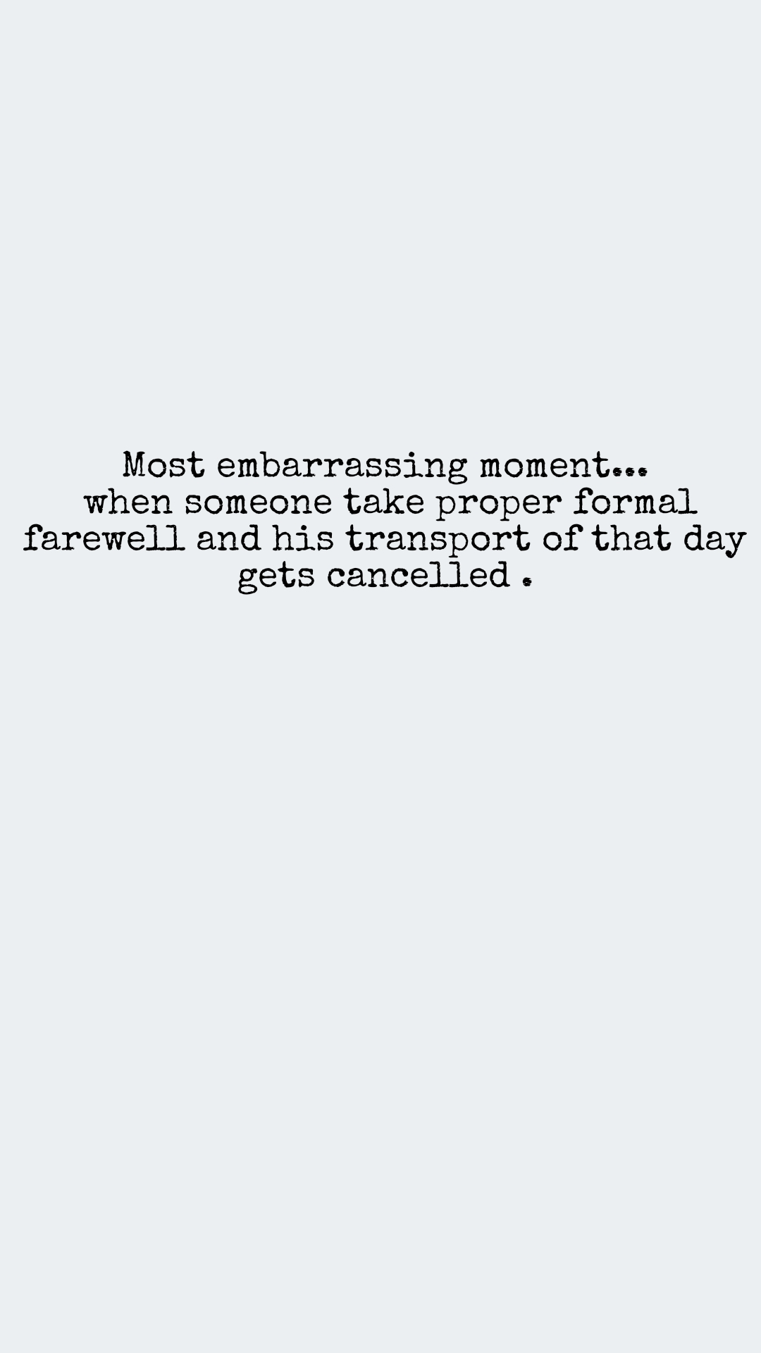Most embarrassing moment...  when someone take proper formal farewell and his transport of that day gets cancelled .
