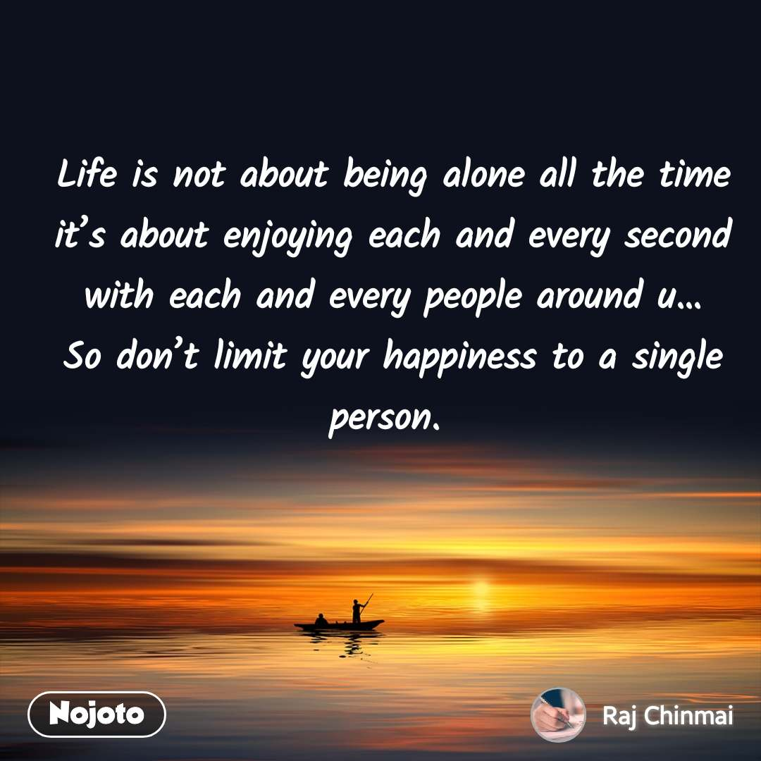 Life is not about being alone all the time it's about enjoying each and every second with each and every people around u…So don't limit your happiness to a single person.